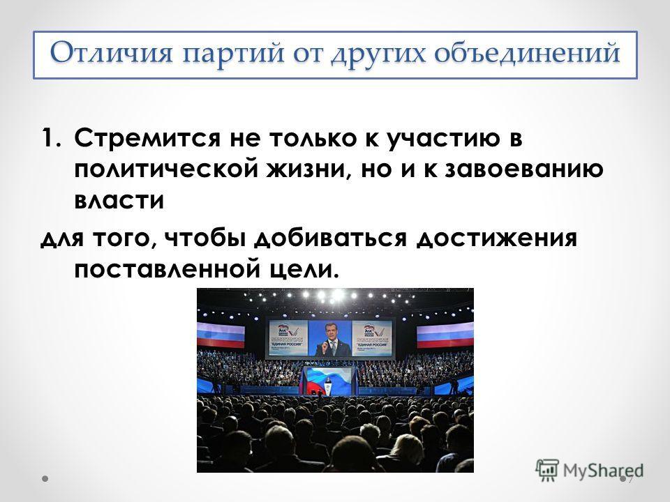 Отличия партий от других объединений 1.Стремится не только к участию в политической жизни, но и к завоеванию власти для того, чтобы добиваться достижения поставленной цели. 7