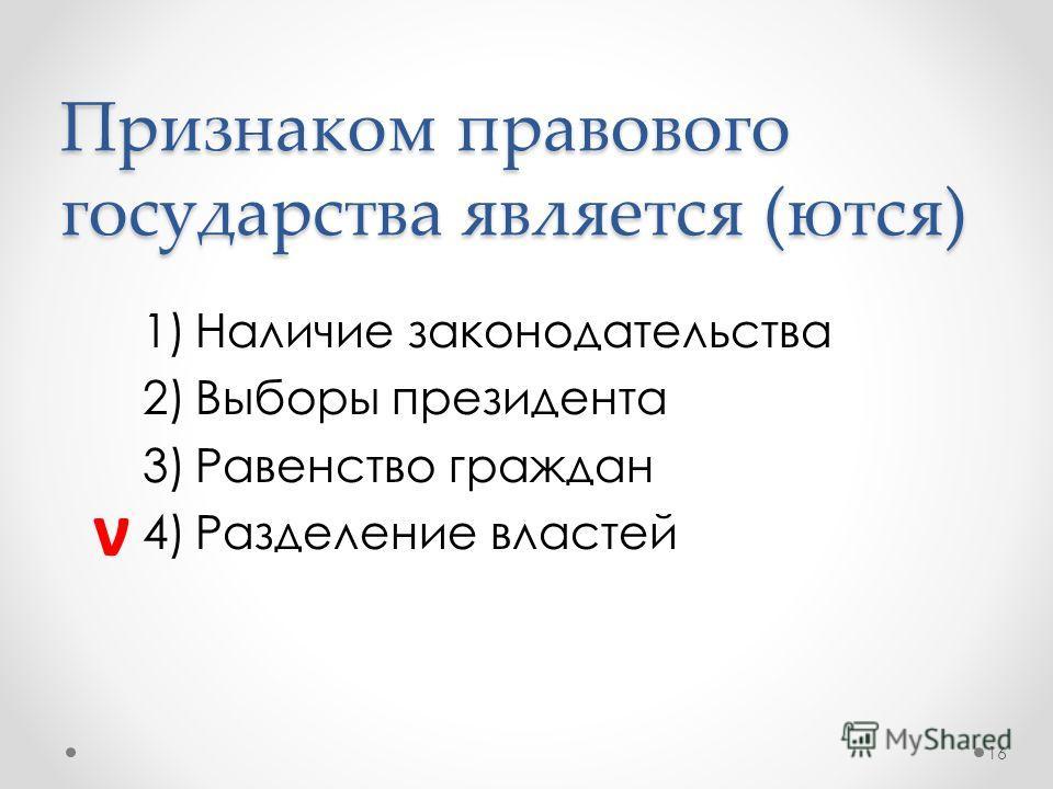 Признаком правового государства является (ются) 1)Наличие законодательства 2)Выборы президента 3)Равенство граждан 4)Разделение властей 16 ν