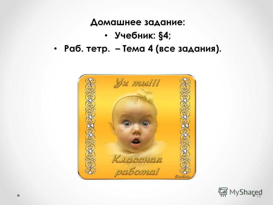 Домашнее задание: Учебник: §4; Раб. тетр. – Тема 4 (все задания). 18