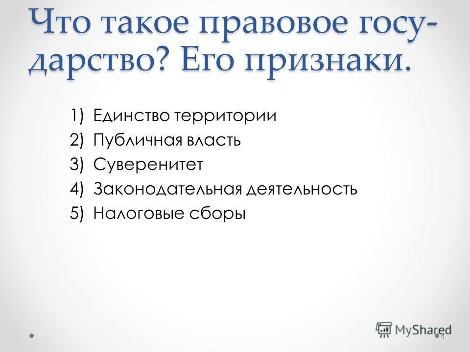 1)Единство территории 2)Публичная власть 3)Суверенитет 4)Законодательная деятельность 5)Налоговые сборы 4 Что такое правовое госу- дарство? Его признаки.