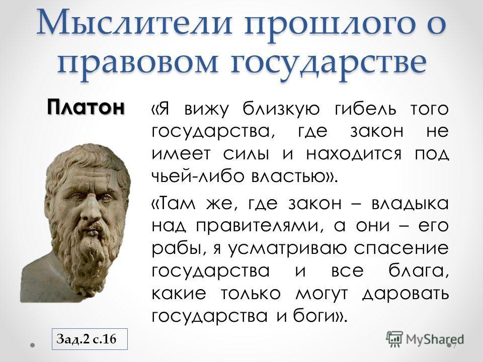 Мыслители прошлого о правовом государстве Платон 7 «Я вижу близкую гибель того государства, где закон не имеет силы и находится под чьей-либо властью». «Там же, где закон – владыка над правителями, а они – его рабы, я усматриваю спасение государства