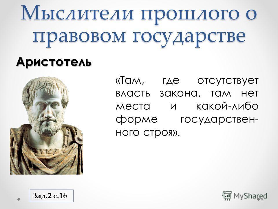 Мыслители прошлого о правовом государстве Аристотель 8 «Там, где отсутствует власть закона, там нет места и какой-либо форме государствен- ного строя». Зад.2 с.16