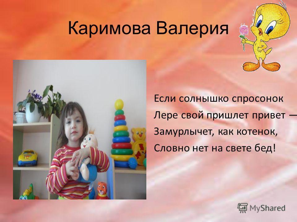 Каримова Валерия Если солнышко спросонок Лере свой пришлет привет Замурлычет, как котенок, Словно нет на свете бед!