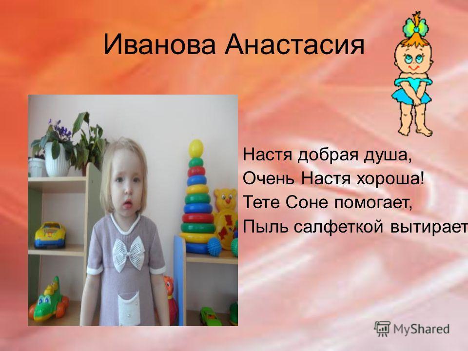 Иванова Анастасия Настя добрая душа, Очень Настя хороша! Тете Соне помогает, Пыль салфеткой вытирает.