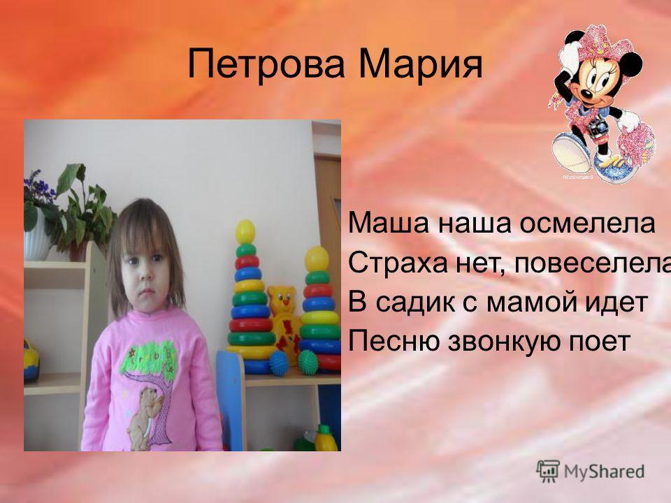Петрова Мария Маша наша осмелела Страха нет, повеселела В садик с мамой идет Песню звонкую поет