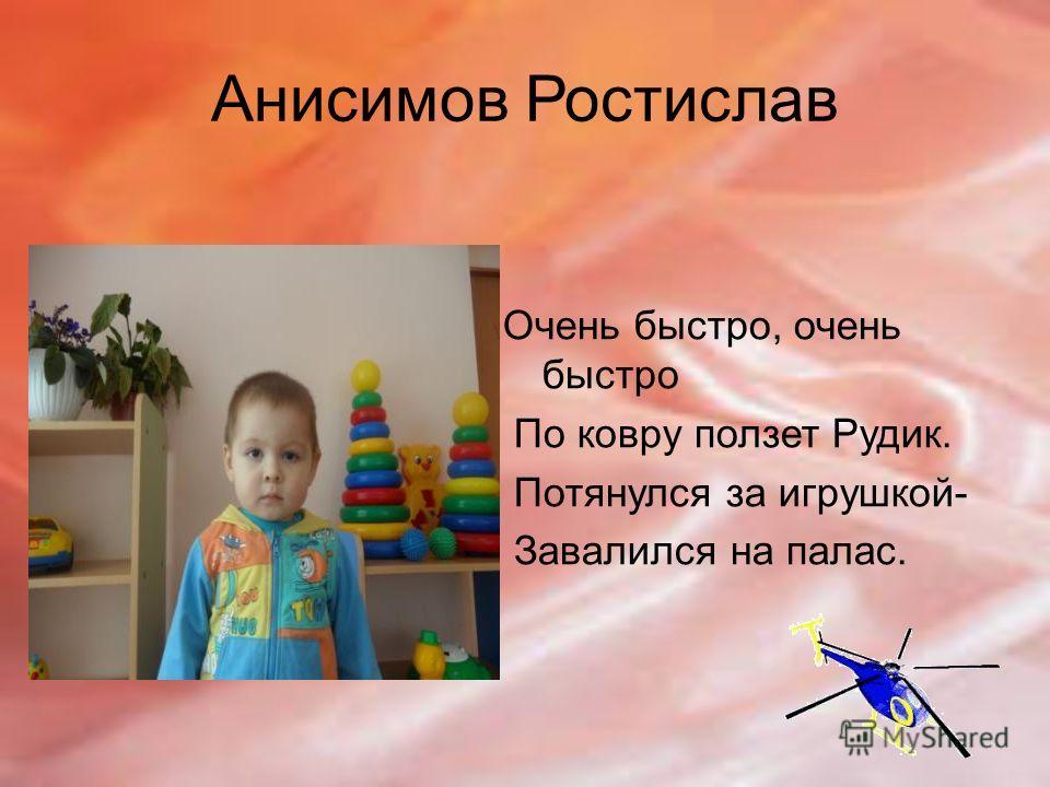 Анисимов Ростислав Очень быстро, очень быстро По ковру ползет Рудик. Потянулся за игрушкой- Завалился на палас.