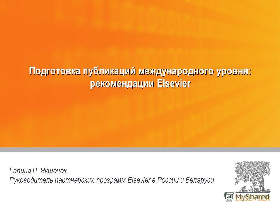 Подготовка публикаций международного уровня: рекомендации Elsevier Галина П. Якшонок, Руководитель партнерских программ Elsevier в России и Беларуси