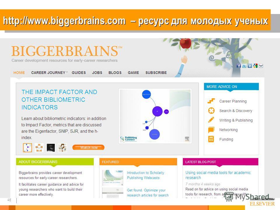 46 http://www.biggerbrains.com – ресурс для молодых ученых
