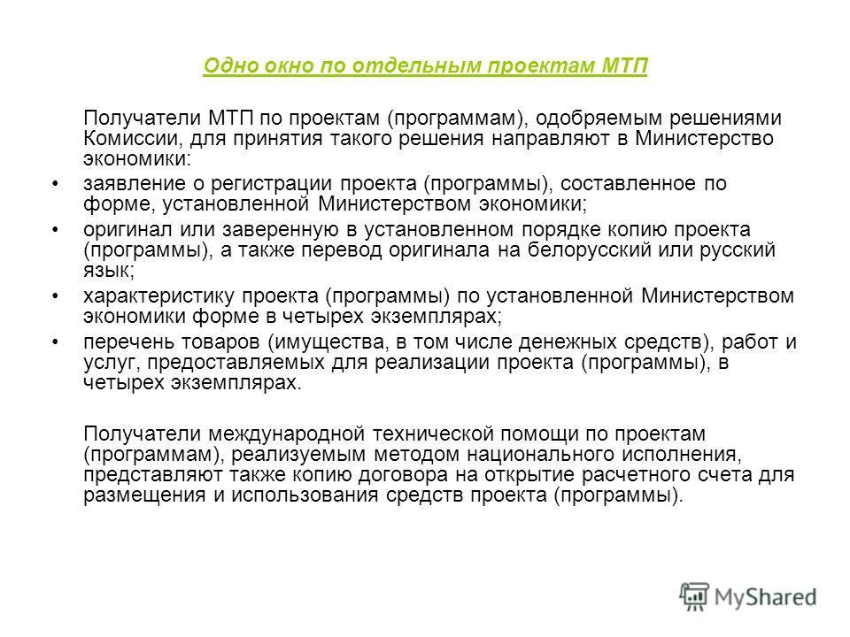 Одно окно по отдельным проектам МТП Получатели МТП по проектам (программам), одобряемым решениями Комиссии, для принятия такого решения направляют в Министерство экономики: заявление о регистрации проекта (программы), составленное по форме, установле
