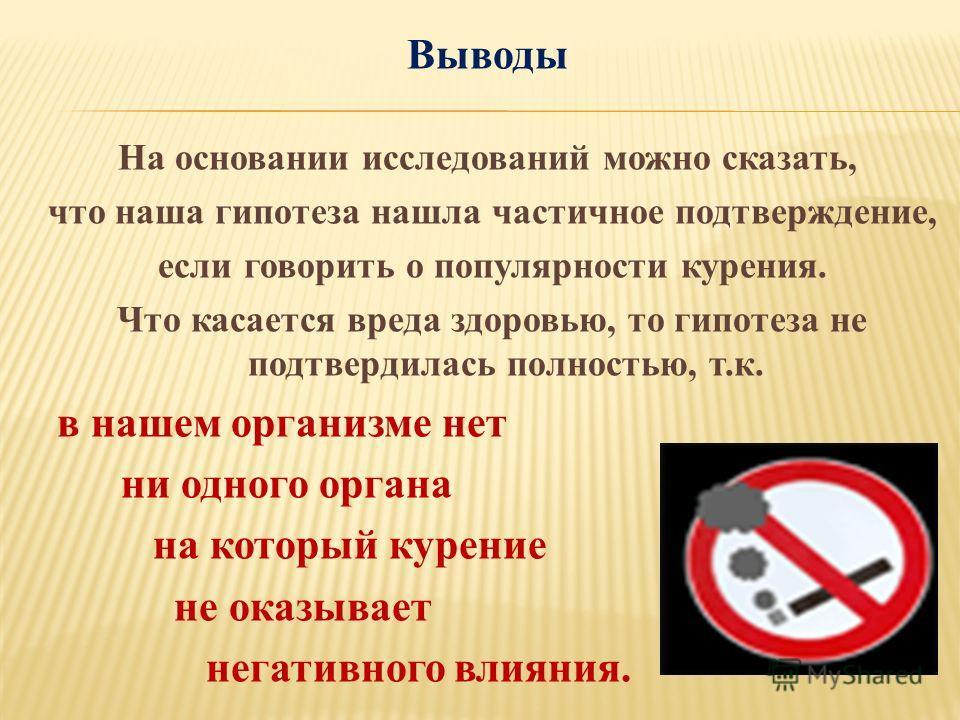 Выводы На основании исследований можно сказать, что наша гипотеза нашла частичное подтверждение, если говорить о популярности курения. Что касается вреда здоровью, то гипотеза не подтвердилась полностью, т.к. в нашем организме нет ни одного органа на