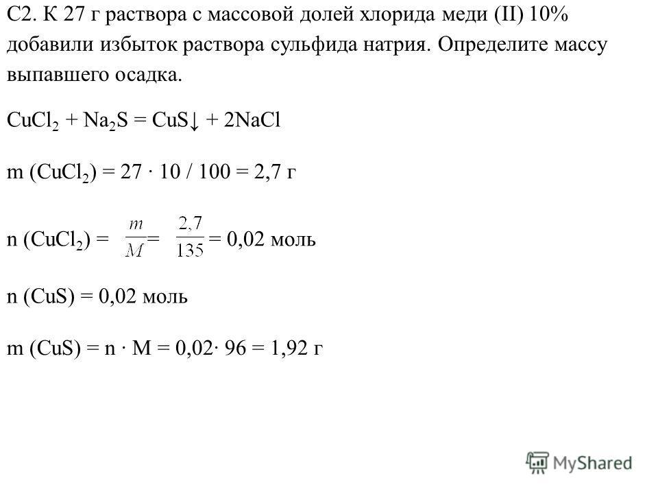 С2. К 27 г раствора с массовой долей хлорида меди (II) 10% добавили избыток раствора сульфида натрия. Определите массу выпавшего осадка. CuCl 2 + Na 2 S = CuS + 2NaCl m (CuCl 2 ) = 27 10 / 100 = 2,7 г n (CuCl 2 ) = = = 0,02 моль n (CuS) = 0,02 моль m