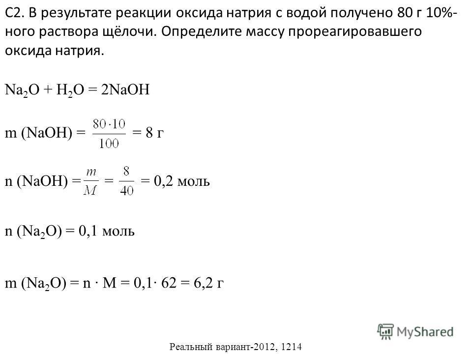 С2. В результате реакции оксида натрия с водой получено 80 г 10%- ного раствора щёлочи. Определите массу прореагировавшего оксида натрия. Реальный вариант-2012, 1214 Na 2 O + H 2 O = 2NaOH m (NaOH) = = 8 г n (NaOH) = = = 0,2 моль n (Na 2 O) = 0,1 мол