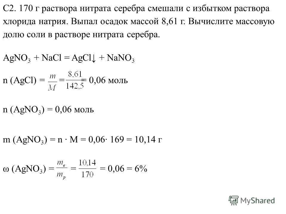 С2. 170 г раствора нитрата серебра смешали с избытком раствора хлорида натрия. Выпал осадок массой 8,61 г. Вычислите массовую долю соли в растворе нитрата серебра. AgNO 3 + NaCl = AgCl + NaNO 3 n (AgCl) = = = 0,06 моль n (AgNO 3 ) = 0,06 моль ω (AgNO