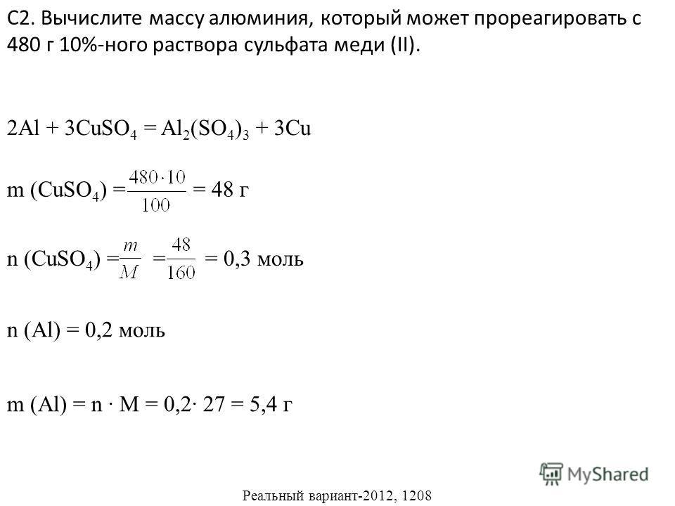 С2. Вычислите массу алюминия, который может прореагировать с 480 г 10%-ного раствора сульфата меди (II). 2Al + 3CuSO 4 = Al 2 (SO 4 ) 3 + 3Cu m (CuSO 4 ) = = 48 г n (CuSO 4 ) = = = 0,3 моль n (Al) = 0,2 моль m (Al) = n M = 0,2 27 = 5,4 г Реальный вар