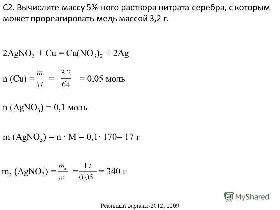 С2. Вычислите массу 5%-ного раствора нитрата серебра, с которым может прореагировать медь массой 3,2 г. Реальный вариант-2012, 1209 2AgNO 3 + Cu = Cu(NO 3 ) 2 + 2Ag n (Cu) = = = 0,05 моль n (AgNO 3 ) = 0,1 моль m (AgNO 3 ) = n M = 0,1 170= 17 г m р (