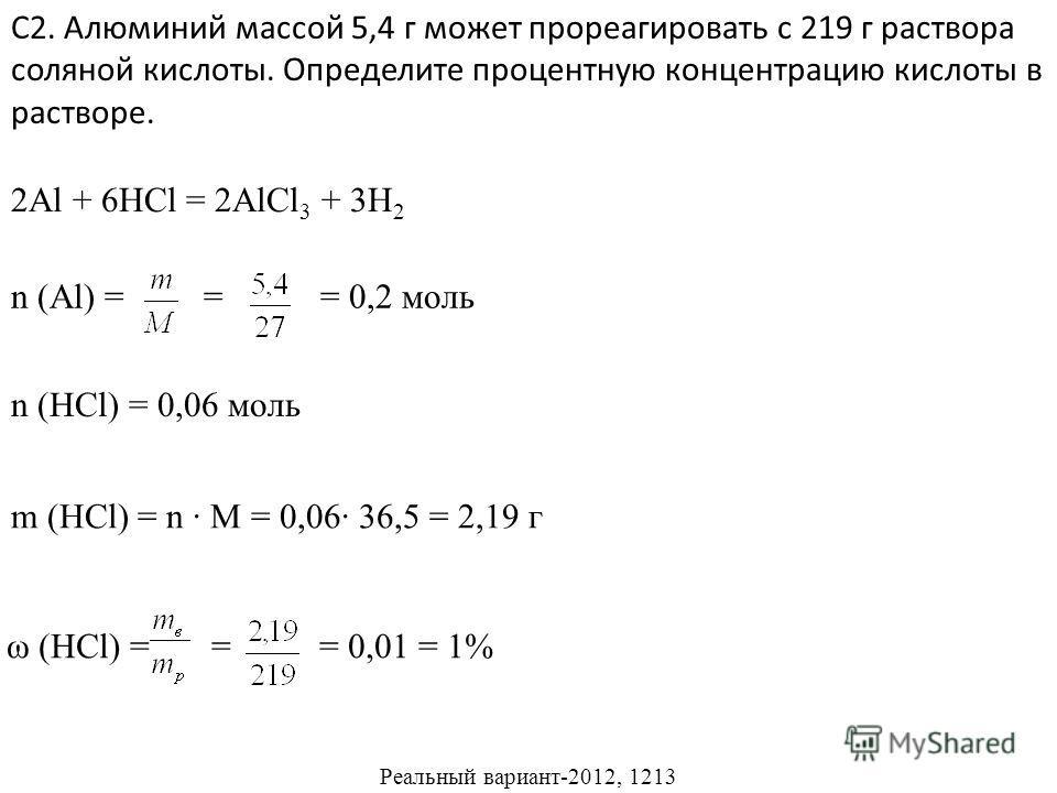 С2. Алюминий массой 5,4 г может прореагировать с 219 г раствора соляной кислоты. Определите процентную концентрацию кислоты в растворе. Реальный вариант-2012, 1213 2Al + 6HCl = 2AlCl 3 + 3H 2 n (Al) = = = 0,2 моль n (HCl) = 0,06 моль m (HCl) = n M =