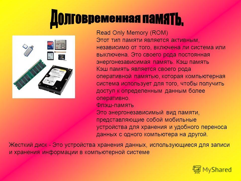 Read Only Memory (ROM) Этот тип памяти является активным, независимо от того, включена ли система или выключена. Это своего рода постоянная энергонезависимая память. Кэш память Кэш память является своего рода оперативной памятью, которая компьютерная