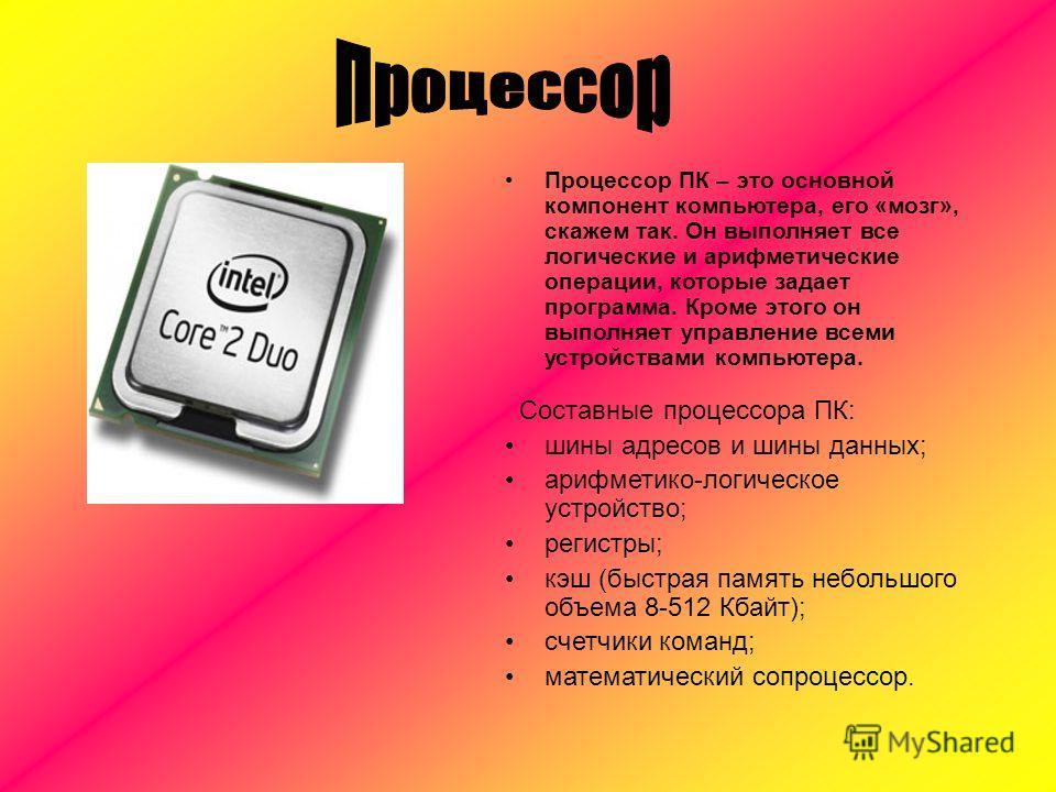 Процессор ПК – это основной компонент компьютера, его «мозг», скажем так. Он выполняет все логические и арифметические операции, которые задает программа. Кроме этого он выполняет управление всеми устройствами компьютера. Составные процессора ПК: шин