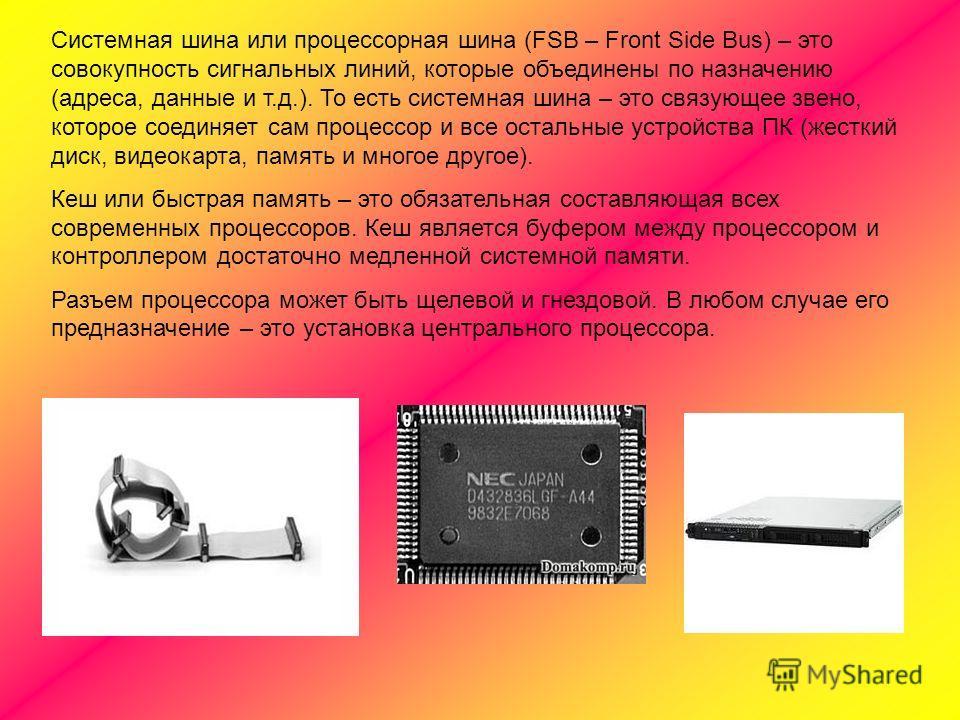 Системная шина или процессорная шина (FSB – Front Side Bus) – это совокупность сигнальных линий, которые объединены по назначению (адреса, данные и т.д.). То есть системная шина – это связующее звено, которое соединяет сам процессор и все остальные у