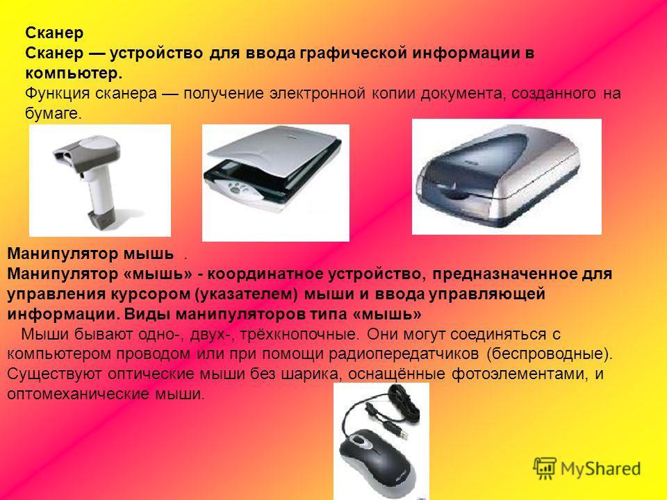 Сканер Сканер устройство для ввода графической информации в компьютер. Функция сканера получение электронной копии документа, созданного на бумаге. Манипулятор мышь. Манипулятор «мышь» - координатное устройство, предназначенное для управления курсоро