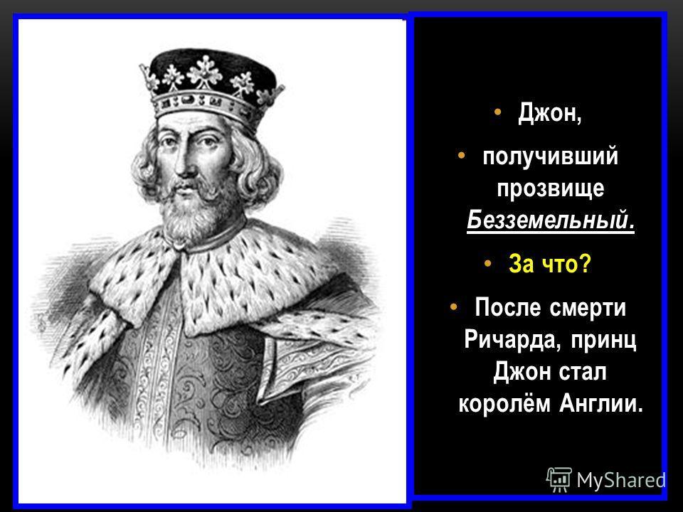Джон, получивший прозвище Безземельный. За что? После смерти Ричарда, принц Джон стал королём Англии.