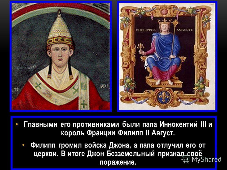 Главными его противниками были папа Иннокентий III и король Франции Филипп II Август. Филипп громил войска Джона, а папа отлучил его от церкви. В итоге Джон Безземельный признал своё поражение.