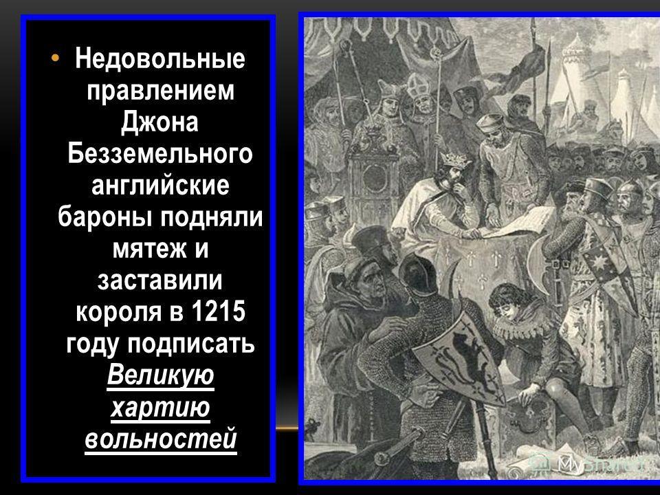 Недовольные правлением Джона Безземельного английские бароны подняли мятеж и заставили короля в 1215 году подписать Великую хартию вольностей