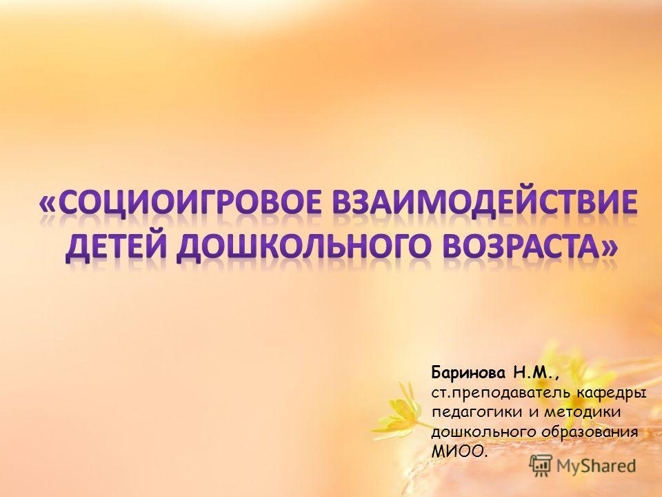 Баринова Н.М., ст.преподаватель кафедры педагогики и методики дошкольного образования МИОО.