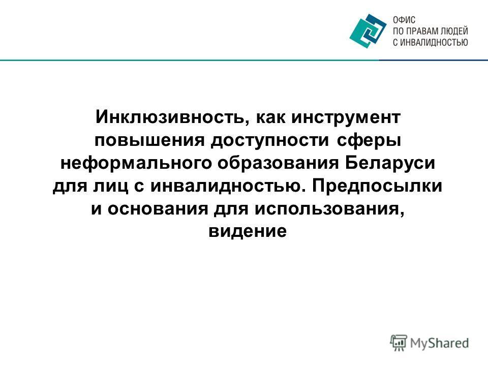 Инклюзивность, как инструмент повышения доступности сферы неформального образования Беларуси для лиц с инвалидностью. Предпосылки и основания для использования, видение