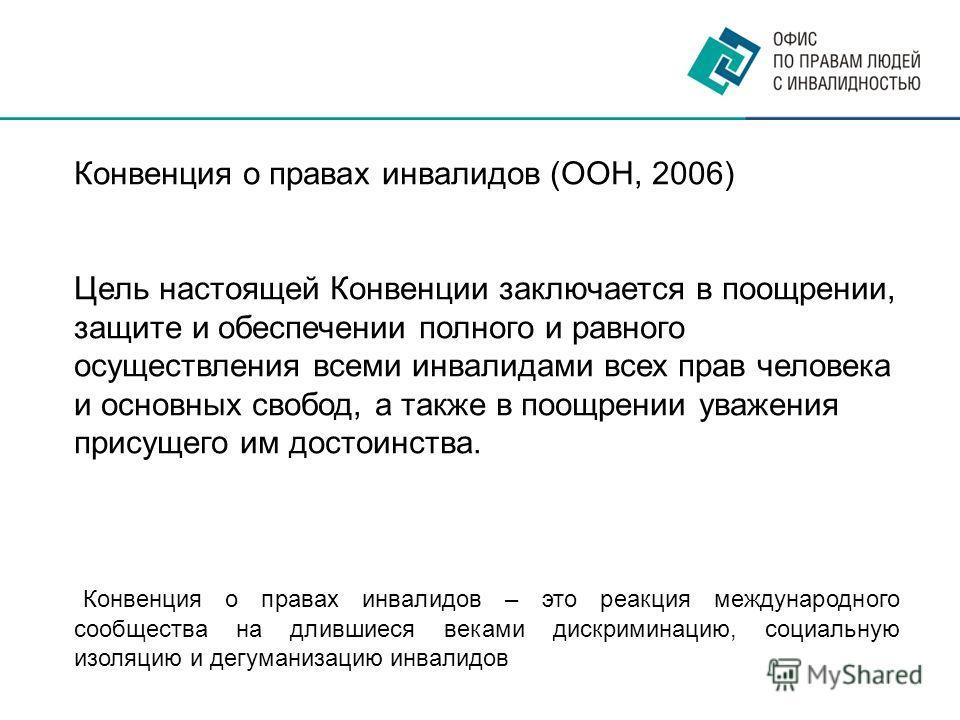 Конвенция о правах инвалидов (ООН, 2006) Цель настоящей Конвенции заключается в поощрении, защите и обеспечении полного и равного осуществления всеми инвалидами всех прав человека и основных свобод, а также в поощрении уважения присущего им достоинст