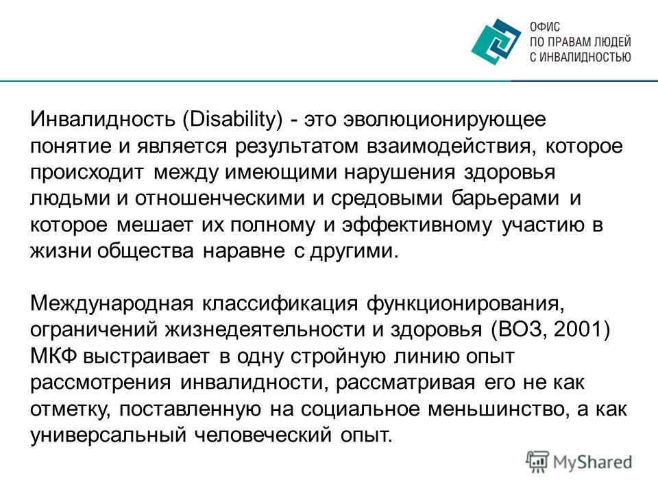Инвалидность (Disability) - это эволюционирующее понятие и является результатом взаимодействия, которое происходит между имеющими нарушения здоровья людьми и отношенческими и средовыми барьерами и которое мешает их полному и эффективному участию в жи