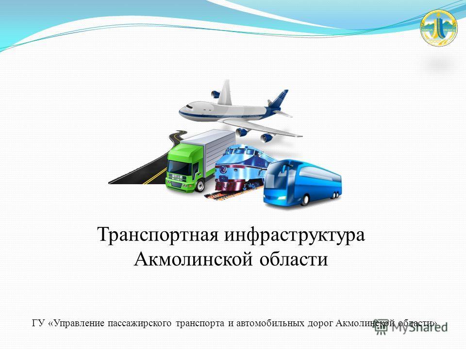 Транспортная инфраструктура Акмолинской области ГУ «Управление пассажирского транспорта и автомобильных дорог Акмолинской области»