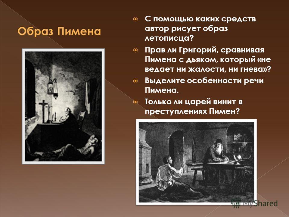 С помощью каких средств автор рисует образ летописца? Прав ли Григорий, сравнивая Пимена с дьяком, который «не ведает ни жалости, ни гнева»? Выделите особенности речи Пимена. Только ли царей винит в преступлениях Пимен?