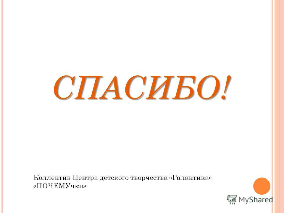 СПАСИБО! Коллектив Центра детского творчества «Галактика» «ПОЧЕМУчки»