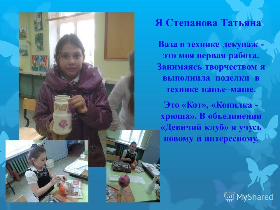 Я Степанова Татьяна Ваза в технике декупаж - это моя первая работа. Занимаясь творчеством я выполнила поделки в технике папье–маше. Это «Кот», «Копилка - хрюша». В объединении «Девичий клуб» я учусь новому и интересному.