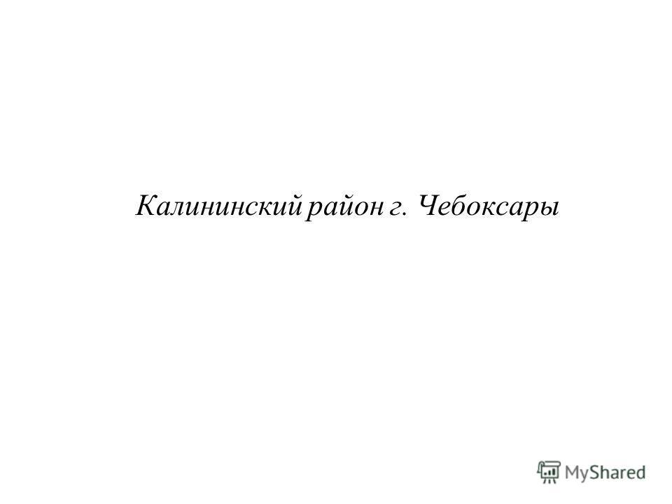 Калининский район г. Чебоксары
