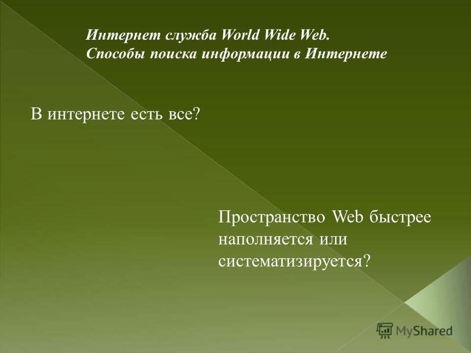 Интернет служба World Wide Web. Способы поиска информации в Интернете В интернете есть все? Пространство Web быстрее наполняется или систематизируется?