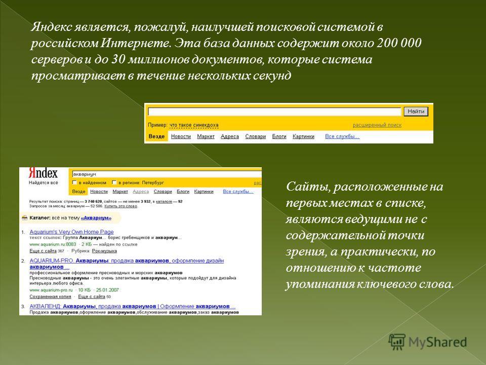 Яндекс является, пожалуй, наилучшей поисковой системой в российском Интернете. Эта база данных содержит около 200 000 серверов и до 30 миллионов документов, которые система просматривает в течение нескольких секунд Сайты, расположенные на первых мест