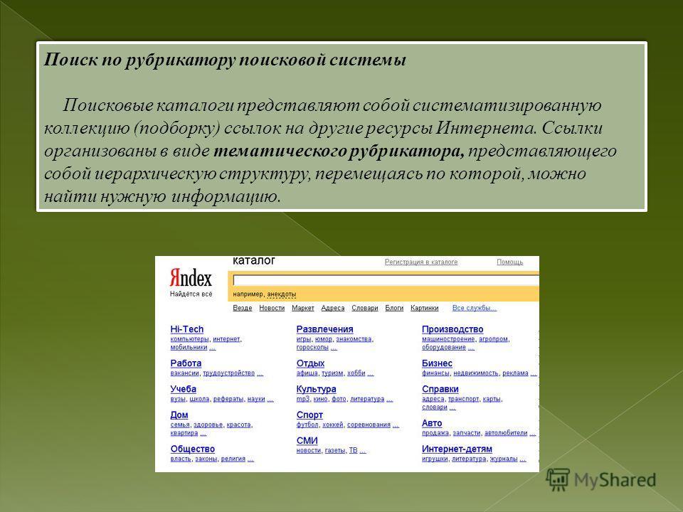 Поиск по рубрикатору поисковой системы Поисковые каталоги представляют собой систематизированную коллекцию (подборку) ссылок на другие ресурсы Интернета. Ссылки организованы в виде тематического рубрикатора, представляющего собой иерархическую структ