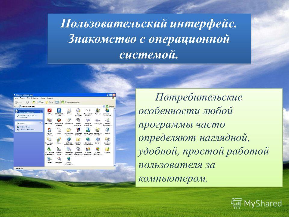 Пользовательский интерфейс. Знакомство с операционной системой. Потребительские особенности любой программы часто определяют наглядной, удобной, простой работой пользователя за компьютером.