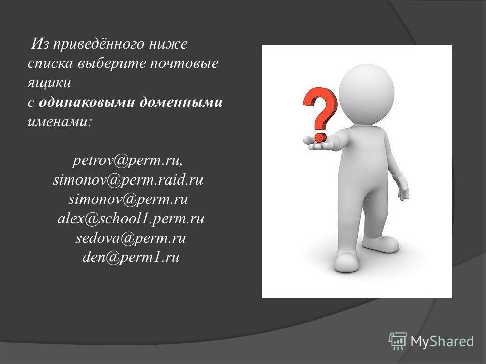 Из приведённого ниже списка выберите почтовые ящики с одинаковыми доменными именами: petrov@perm.ru, simonov@perm.raid.ru simonov@perm.ru alex@school1.perm.ru sedova@perm.ru den@perm1.ru