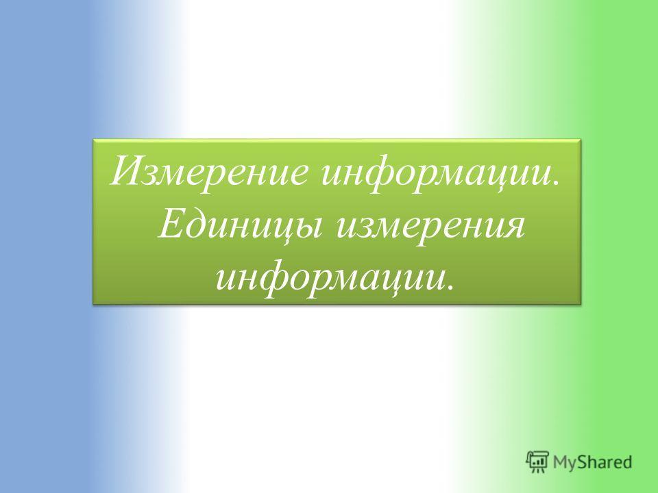 Измерение информации. Единицы измерения информации. Измерение информации. Единицы измерения информации.
