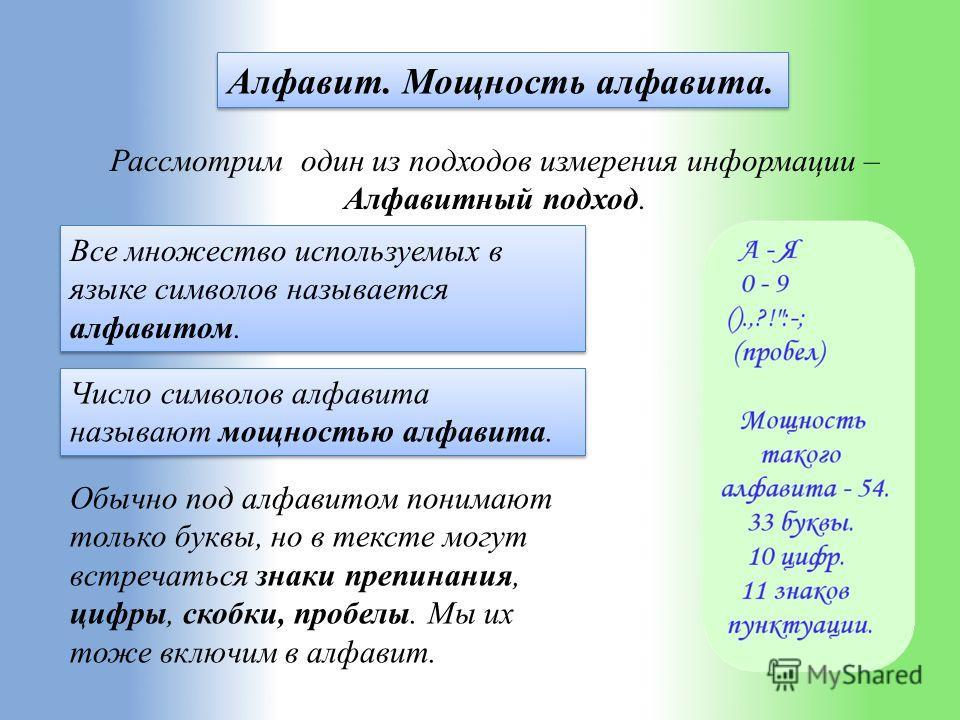Алфавит. Мощность алфавита. Рассмотрим один из подходов измерения информации – Алфавитный подход. Все множество используемых в языке символов называется алфавитом. Число символов алфавита называют мощностью алфавита. Обычно под алфавитом понимают тол