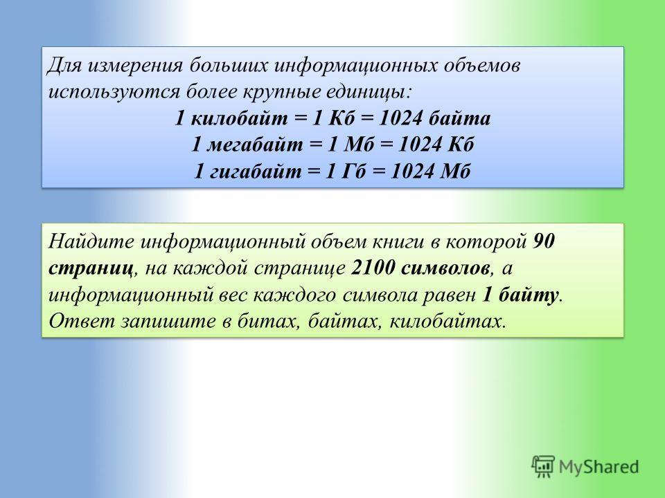 Для измерения больших информационных объемов используются более крупные единицы: 1 килобайт = 1 Кб = 1024 байта 1 мегабайт = 1 Мб = 1024 Кб 1 гигабайт = 1 Гб = 1024 Мб Для измерения больших информационных объемов используются более крупные единицы: 1