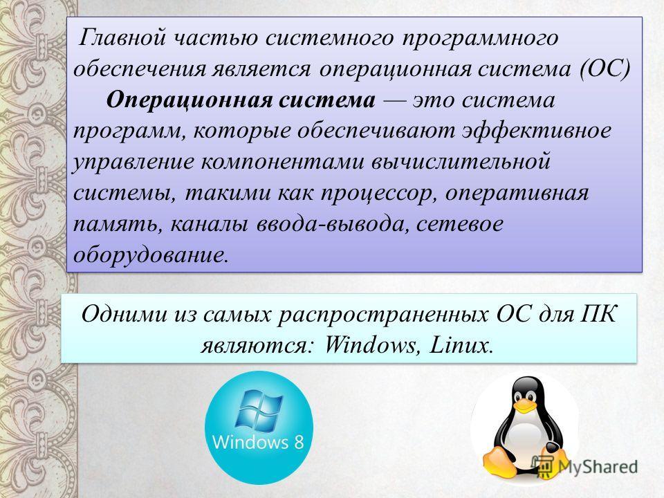 Главной частью системного программного обеспечения является операционная система (ОС) Операционная система это система программ, которые обеспечивают эффективное управление компонентами вычислительной системы, такими как процессор, оперативная память
