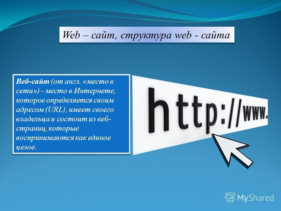 Веб-сайт (от англ. «место в сети») - место в Интернете, которое определяется своим адресом (URL), имеет своего владельца и состоит из веб- страниц, которые воспринимаются как единое целое. Web – сайт, структура web - сайта