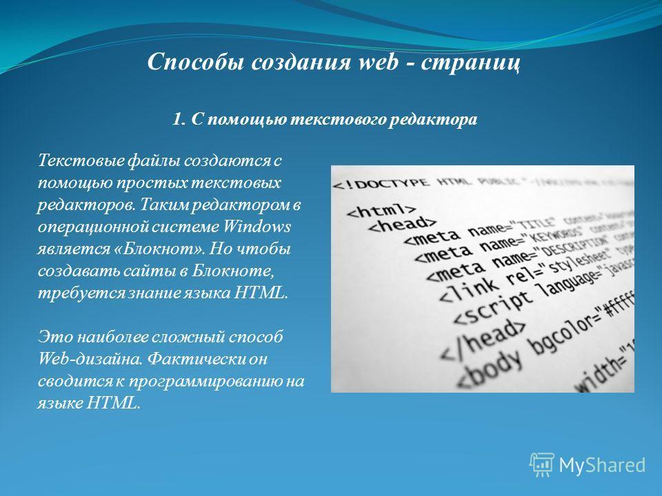 Способы создания web - страниц Текстовые файлы создаются с помощью простых текстовых редакторов. Таким редактором в операционной системе Windows является «Блокнот». Но чтобы создавать сайты в Блокноте, требуется знание языка НТМL. Это наиболее сложны