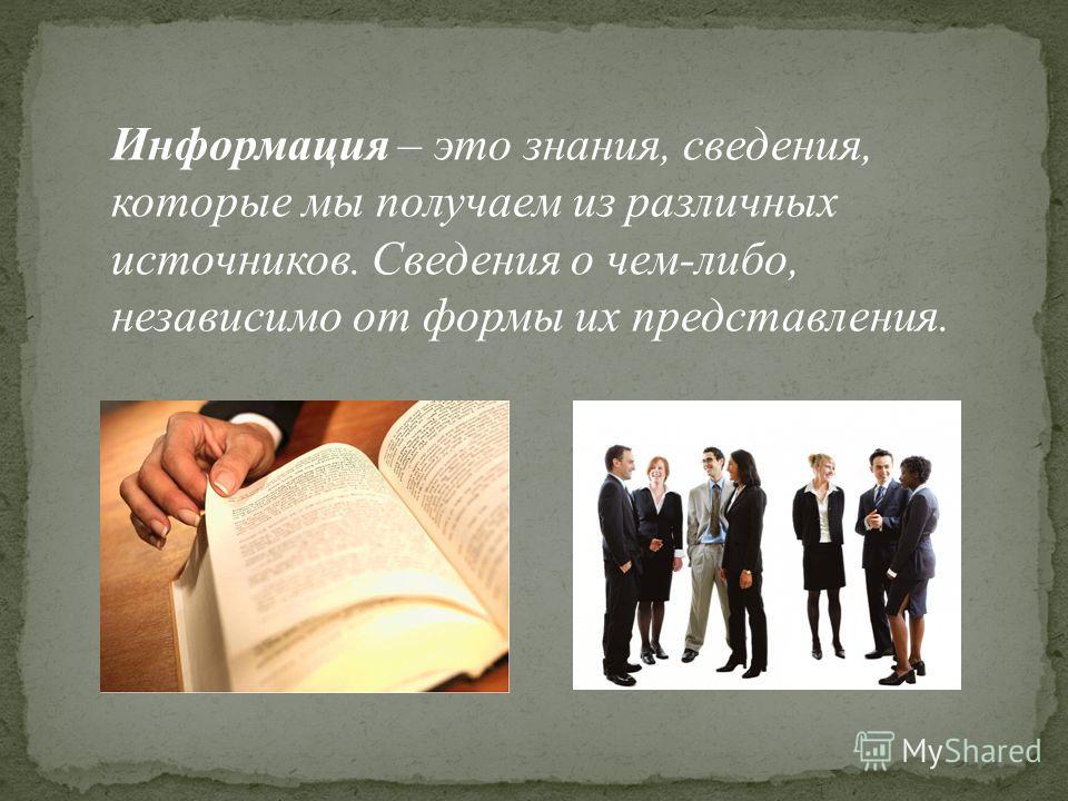 Информация – это знания, сведения, которые мы получаем из различных источников. Сведения о чем-либо, независимо от формы их представления.