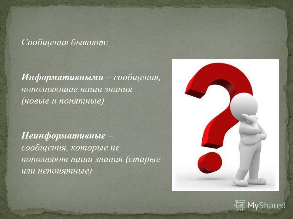 Сообщения бывают: Информативными – сообщения, пополняющие наши знания (новые и понятные) Неинформативные – сообщения, которые не пополняют наши знания (старые или непонятные)