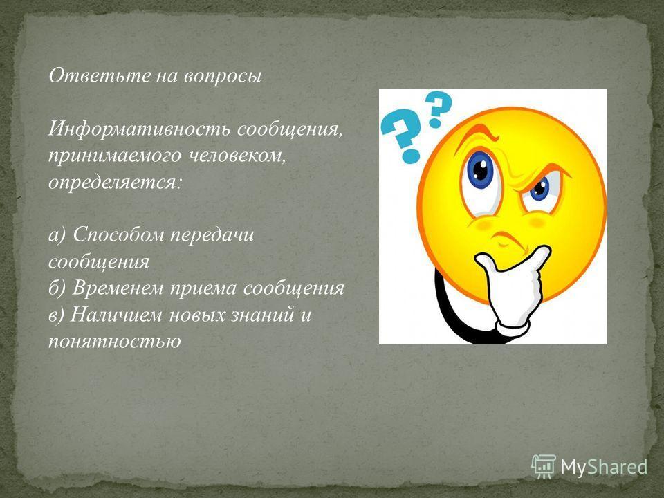 Ответьте на вопросы Информативность сообщения, принимаемого человеком, определяется: а) Способом передачи сообщения б) Временем приема сообщения в) Наличием новых знаний и понятностью
